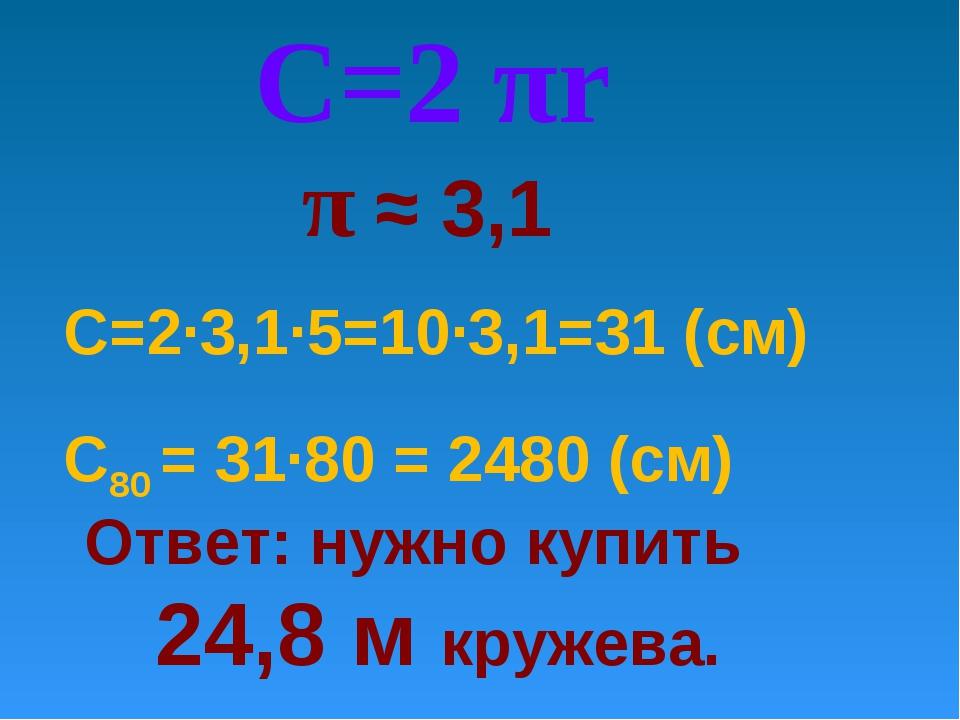 Ответ: нужно купить 24,8 м кружева. С=2∙3,1·5=10∙3,1=31 (см) С=2 πr π ≈ 3,1 С...