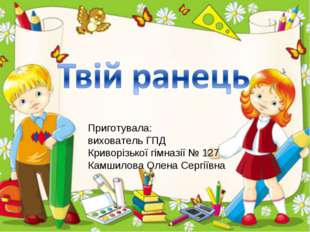 Приготувала: вихователь ГПД Криворізької гімназії № 127 Камшилова Олена Сергі