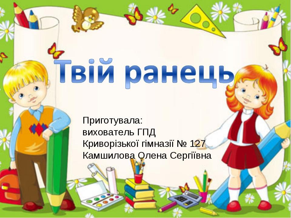 Приготувала: вихователь ГПД Криворізької гімназії № 127 Камшилова Олена Сергі...