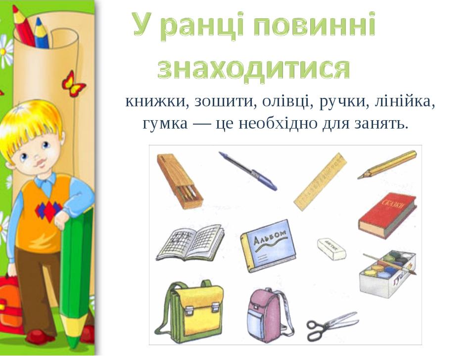 книжки, зошити, олівці, ручки, лінійка, гумка — це необхідно для занять.