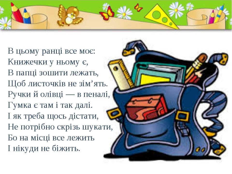 В цьому ранці все моє: Книжечки у ньому є, В папці зошити лежать, Щоб листочк...