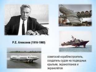 советский кораблестроитель, создатель судов на подводных крыльях, экраноплано
