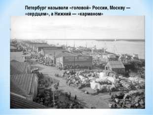 Петербург называли «головой» России, Москву — «сердцем», а Нижний — «карманом»