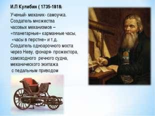 И.П Кулибин ( 1735-1818) Ученый- механик- самоучка. Создатель множества часов