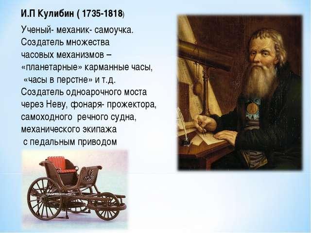 И.П Кулибин ( 1735-1818) Ученый- механик- самоучка. Создатель множества часов...