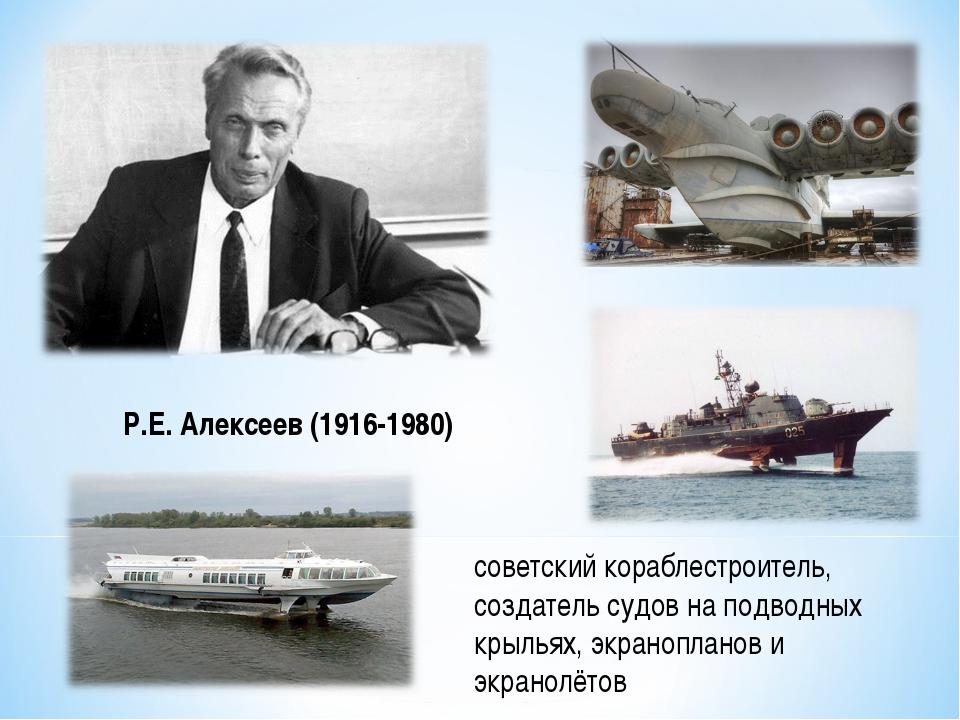 советский кораблестроитель, создатель судов на подводных крыльях, экраноплано...