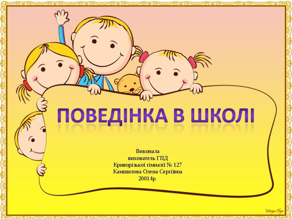 Виконала вихователь ГПД Криворізької гімназії № 127 Камшилова Олена Сергіївна...