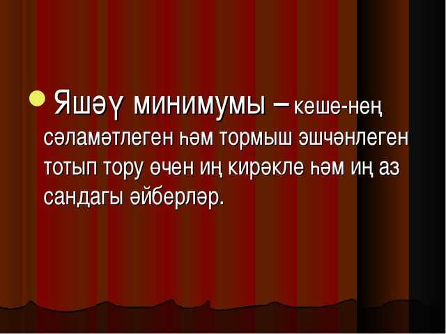 Яшәү минимумы – кеше-нең сәламәтлеген һәм тормыш эшчәнлеген тотып тору өчен и...