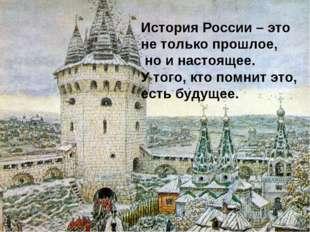История России – это не только прошлое, но и настоящее. У того, кто помнит эт