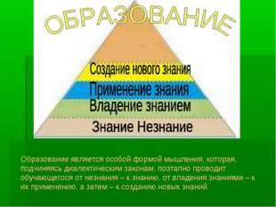Образование является особой формой мышления, которая, подчиняясь диалектичес