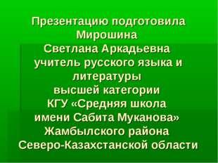 Презентацию подготовила Мирошина Светлана Аркадьевна учитель русского языка и