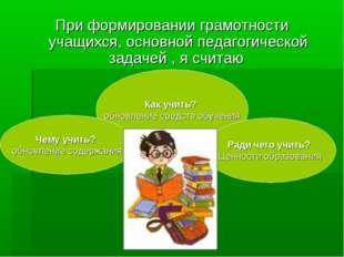 При формировании грамотности учащихся, основной педагогической задачей , я сч