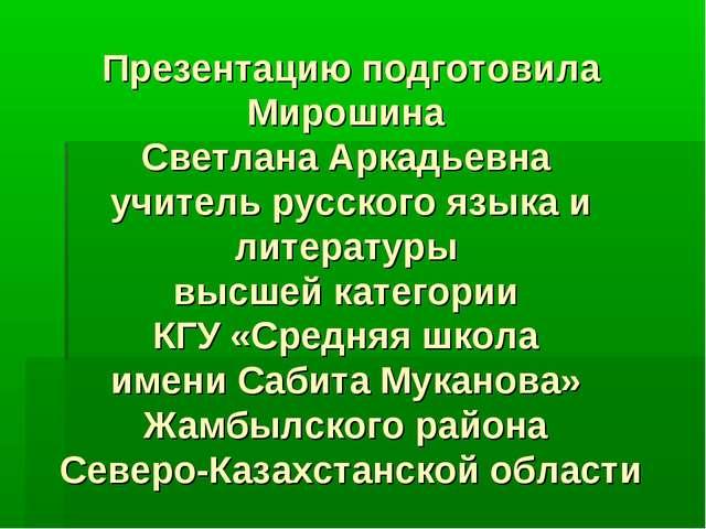 Презентацию подготовила Мирошина Светлана Аркадьевна учитель русского языка и...