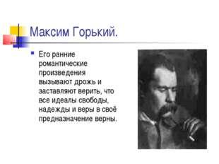 Максим Горький. Его ранние романтические произведения вызывают дрожь и застав
