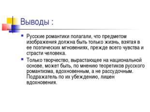 Выводы : Русские романтики полагали, что предметом изображения должна быть то