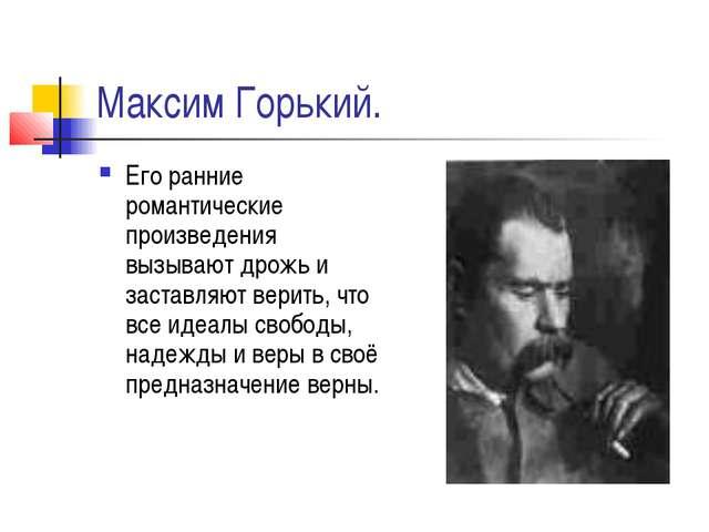 Максим Горький. Его ранние романтические произведения вызывают дрожь и застав...