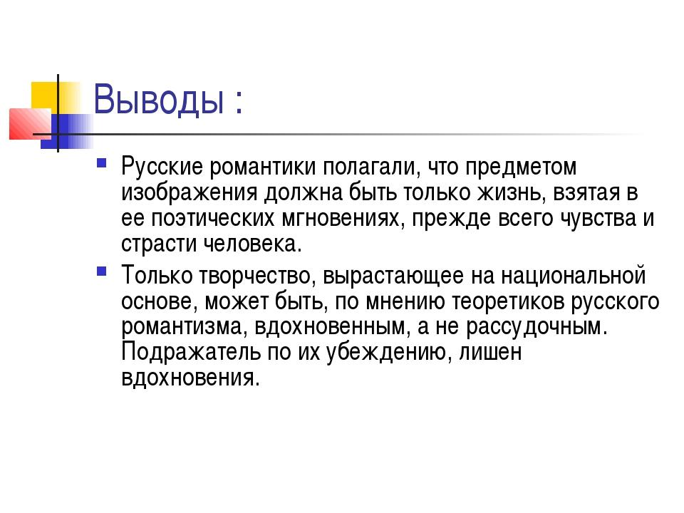 Выводы : Русские романтики полагали, что предметом изображения должна быть то...