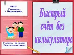 МБОУ « Гимназия » г. Новозыбкова Учитель: Арещенко Елена Александровна