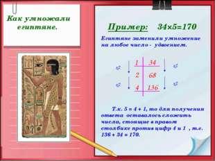 Пример: 34×5=170 Как умножали египтяне. Т.к. 5 = 4 + 1, то для получения отве