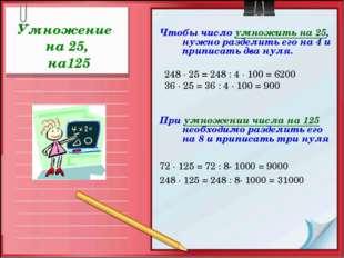 Умножение на 25, на125 Чтобы число умножить на 25, нужно разделить его на 4 и