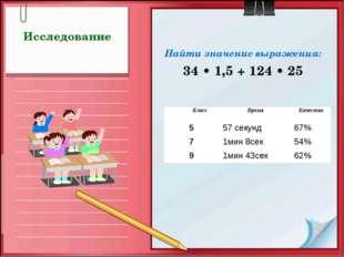 Исследование Найти значение выражения: 34 • 1,5 + 124 • 25 КлассВремяКачес