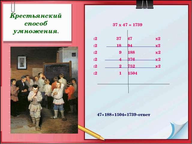 37 х 47 = 1739 :2 37 47 х2 :2 18 94 х2 :2 9 188 х2 :2 4 376 х2 :2 2 752 х2 :...