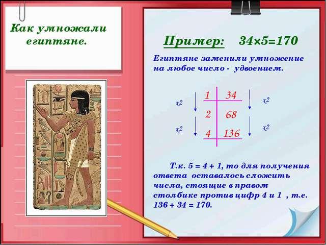 Пример: 34×5=170 Как умножали египтяне. Т.к. 5 = 4 + 1, то для получения отве...