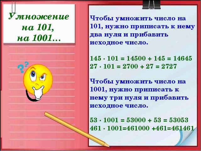 Умножение на 101, на 1001… Чтобы умножить число на 101, нужно приписать к нем...