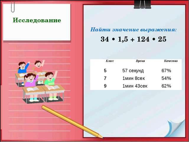 Исследование Найти значение выражения: 34 • 1,5 + 124 • 25 КлассВремяКачес...