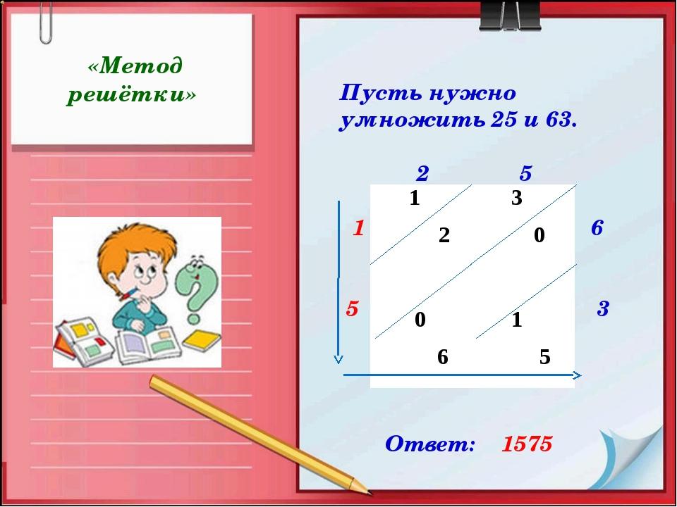 «Метод решётки» Пусть нужно умножить 25 и 63. 2 5 1 6 5 3 7 5 Ответ: 1575 1...