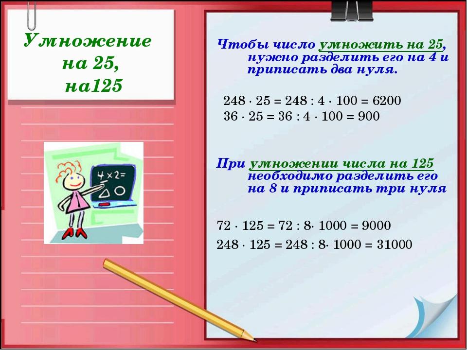 Умножение на 25, на125 Чтобы число умножить на 25, нужно разделить его на 4 и...