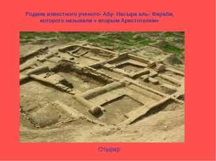 Отырар Родина известного ученого- Абу- Насыра аль- Фараби, которого называли
