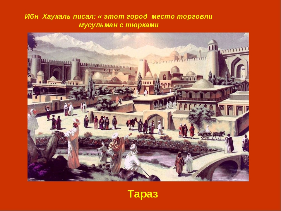 Ибн Хаукаль писал: « этот город место торговли мусульман с тюрками Тараз