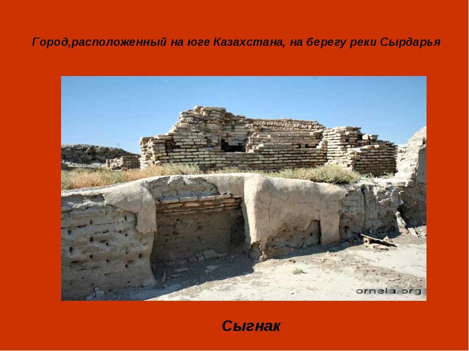 Город,расположенный на юге Казахстана, на берегу реки Сырдарья Сыгнак