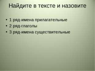 Найдите в тексте и назовите 1 ряд-имена прилагательные 2 ряд-глаголы 3 ряд-им