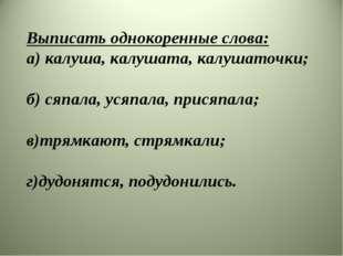 Выписать однокоренные слова: а) калуша, калушата, калушаточки; б) сяпала, уся