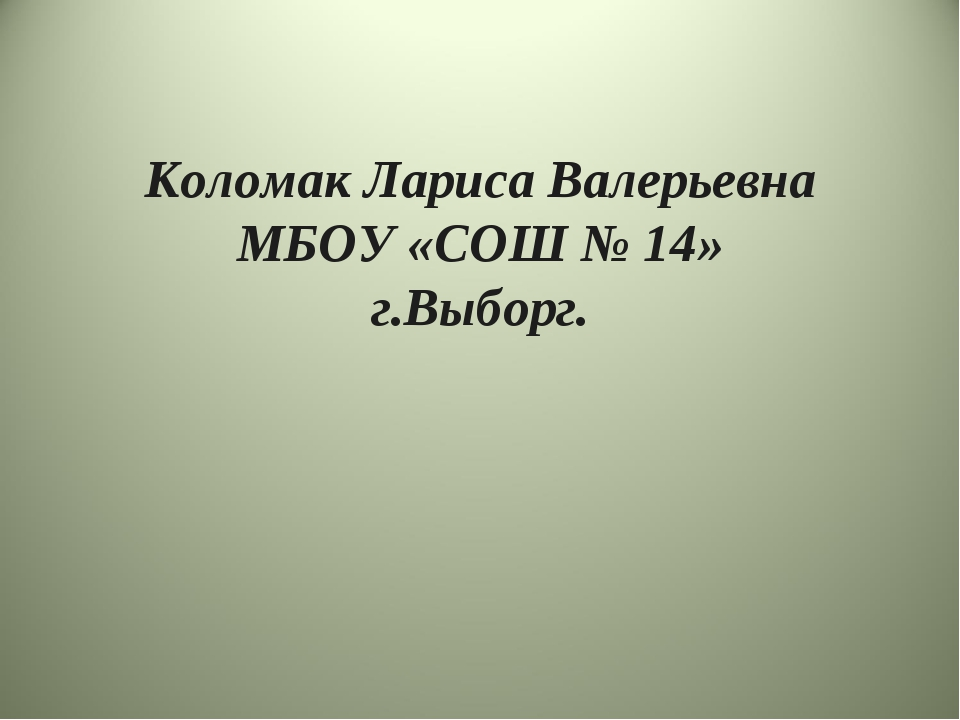 Коломак Лариса Валерьевна МБОУ «СОШ № 14» г.Выборг.