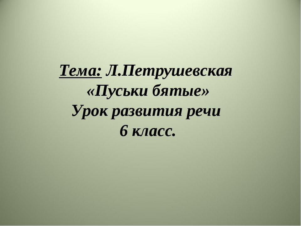 Тема: Л.Петрушевская «Пуськи бятые» Урок развития речи 6 класс.