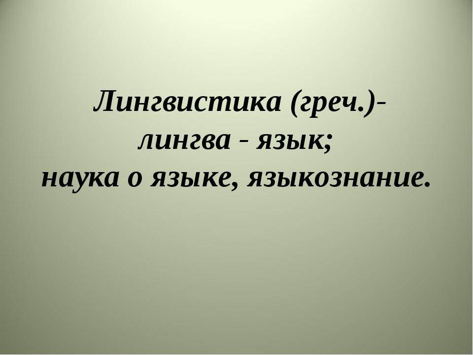 Лингвистика (греч.)- лингва - язык; наука о языке, языкознание.