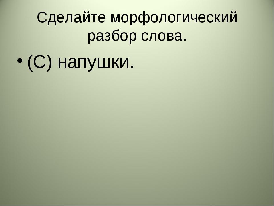 Сделайте морфологический разбор слова. (С) напушки.