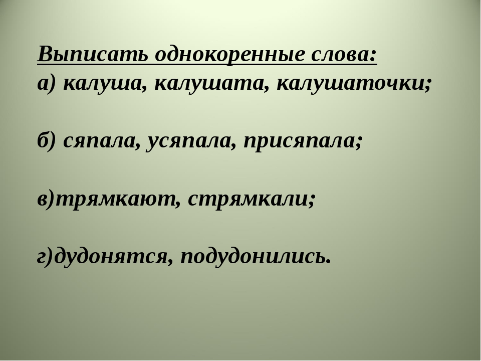 Выписать однокоренные слова: а) калуша, калушата, калушаточки; б) сяпала, уся...