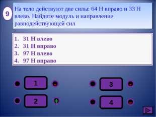 1 - - + - 2 3 4 9 На тело действуют две силы: 64 Н вправо и 33 Н влево. Найди