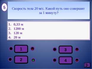 1 - - + - 2 3 4 5 Скорость тела 20 м/с. Какой путь оно совершит за 1 минуту?