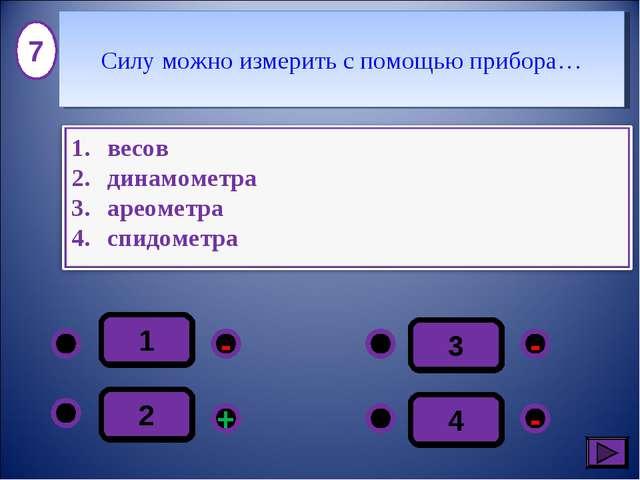 1 - - + - 2 3 4 7 Силу можно измерить с помощью прибора…