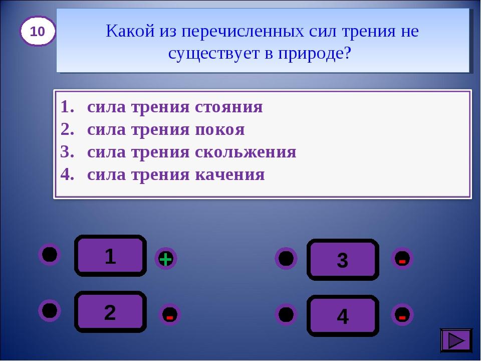 1 - - + - 2 3 4 10 Какой из перечисленных сил трения не существует в природе?
