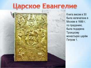 Книга весом в 30 была напечатана в Москве в 1689 г, по преданию, была подарен