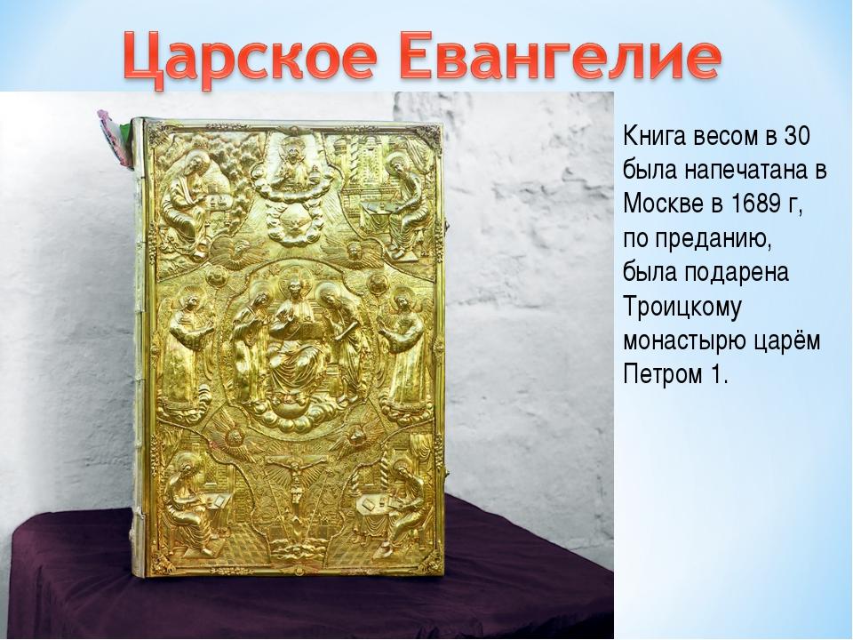 Книга весом в 30 была напечатана в Москве в 1689 г, по преданию, была подарен...