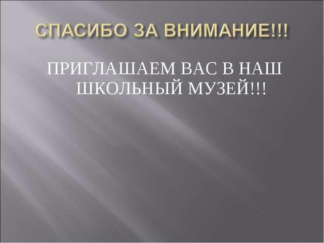 ПРИГЛАШАЕМ ВАС В НАШ ШКОЛЬНЫЙ МУЗЕЙ!!!