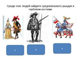 Среди этих людей найдите средневекового рыцаря в гербовом костюме в А Б