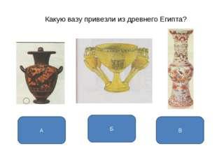 Какую вазу привезли из древнего Египта? Б А В